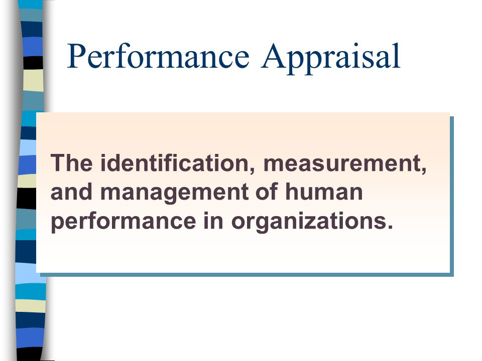 Performance Appraisal The identification, measurement, and management of human performance in organizations.