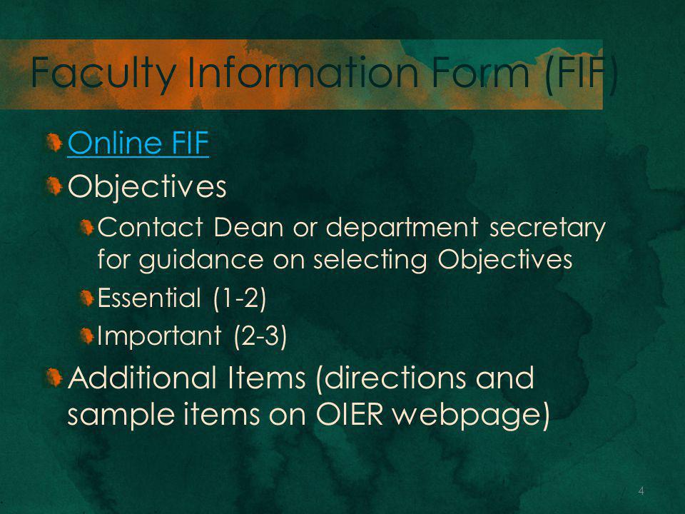 Faculty Information Form (FIF) Online FIF Objectives Contact Dean or department secretary for guidance on selecting Objectives Essential (1-2) Important (2-3) Additional Items (directions and sample items on OIER webpage) 4