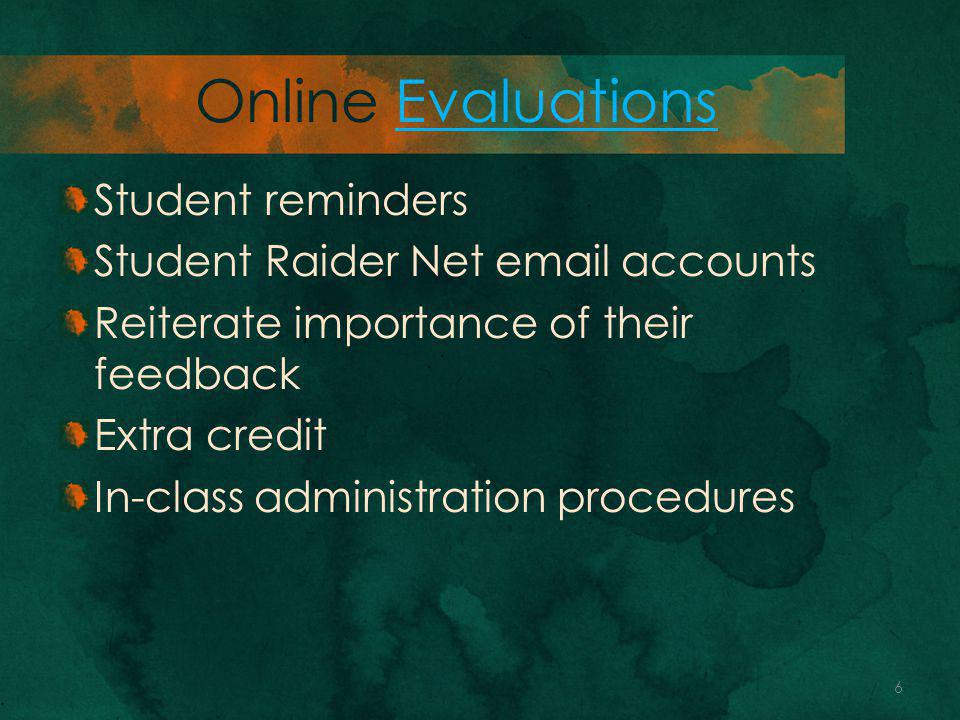 Online EvaluationsEvaluations Student reminders Student Raider Net email accounts Reiterate importance of their feedback Extra credit In-class administration procedures 6