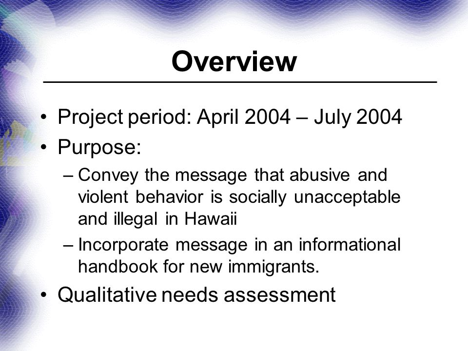 Overview Project period: April 2004 – July 2004 Purpose: –Convey the message that abusive and violent behavior is socially unacceptable and illegal in Hawaii –Incorporate message in an informational handbook for new immigrants.