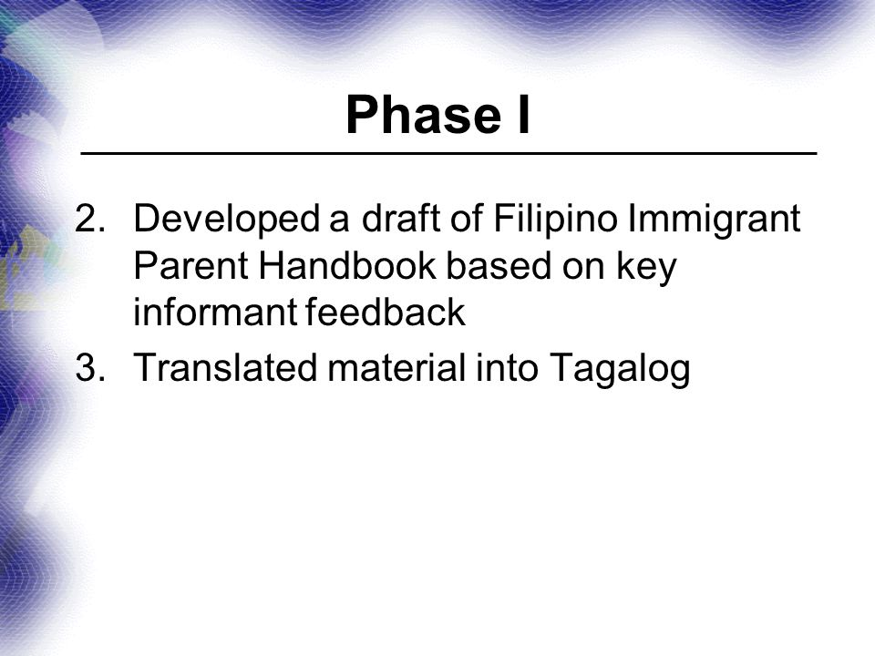 Phase I 2.Developed a draft of Filipino Immigrant Parent Handbook based on key informant feedback 3.Translated material into Tagalog