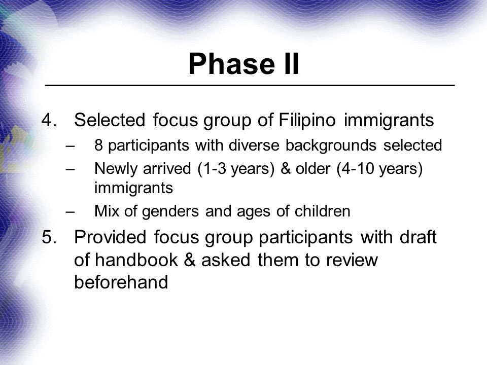 Phase II 4.Selected focus group of Filipino immigrants –8 participants with diverse backgrounds selected –Newly arrived (1-3 years) & older (4-10 years) immigrants –Mix of genders and ages of children 5.Provided focus group participants with draft of handbook & asked them to review beforehand
