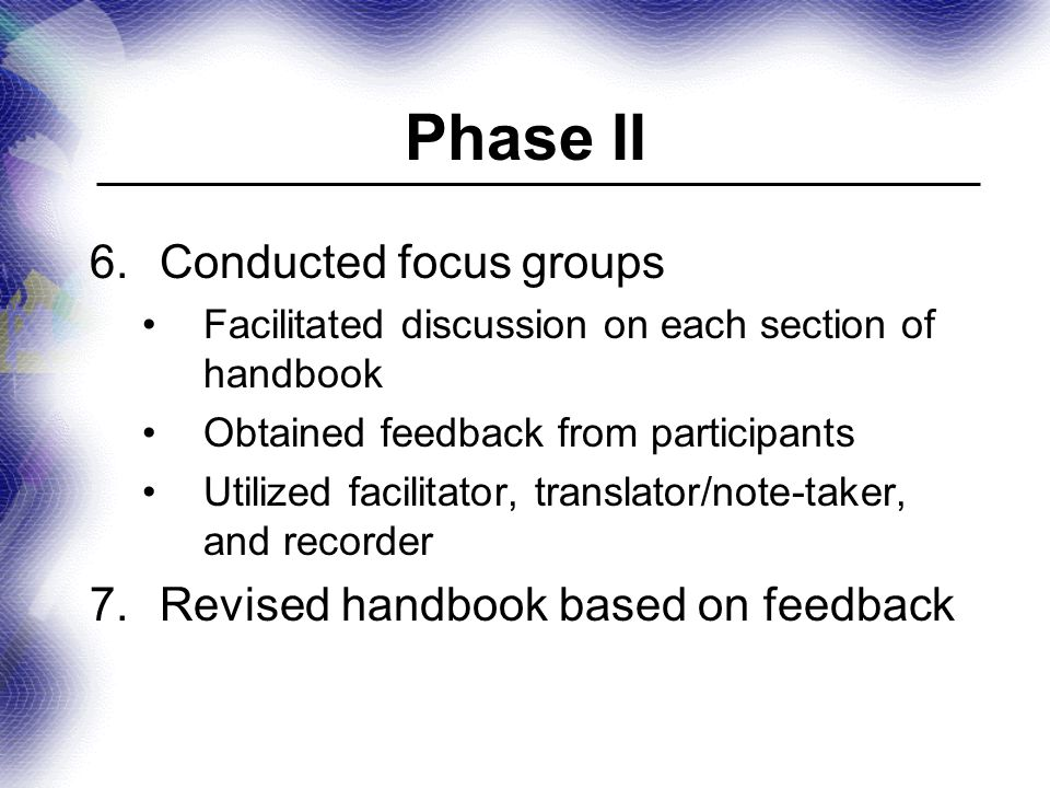 Phase II 6.Conducted focus groups Facilitated discussion on each section of handbook Obtained feedback from participants Utilized facilitator, translator/note-taker, and recorder 7.Revised handbook based on feedback