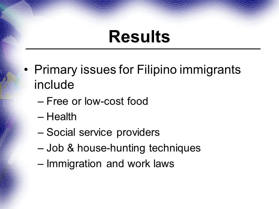 Results Primary issues for Filipino immigrants include –Free or low-cost food –Health –Social service providers –Job & house-hunting techniques –Immigration and work laws