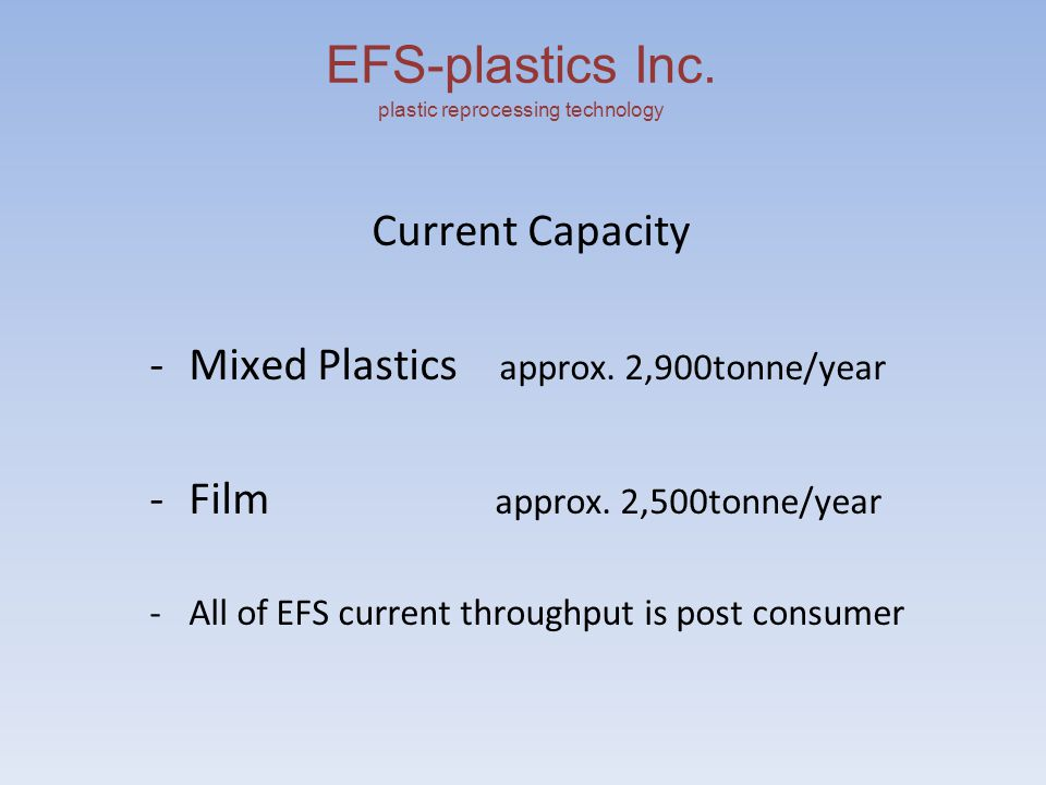 EFS-plastics Inc. plastic reprocessing technology Current Capacity -Mixed Plastics approx.