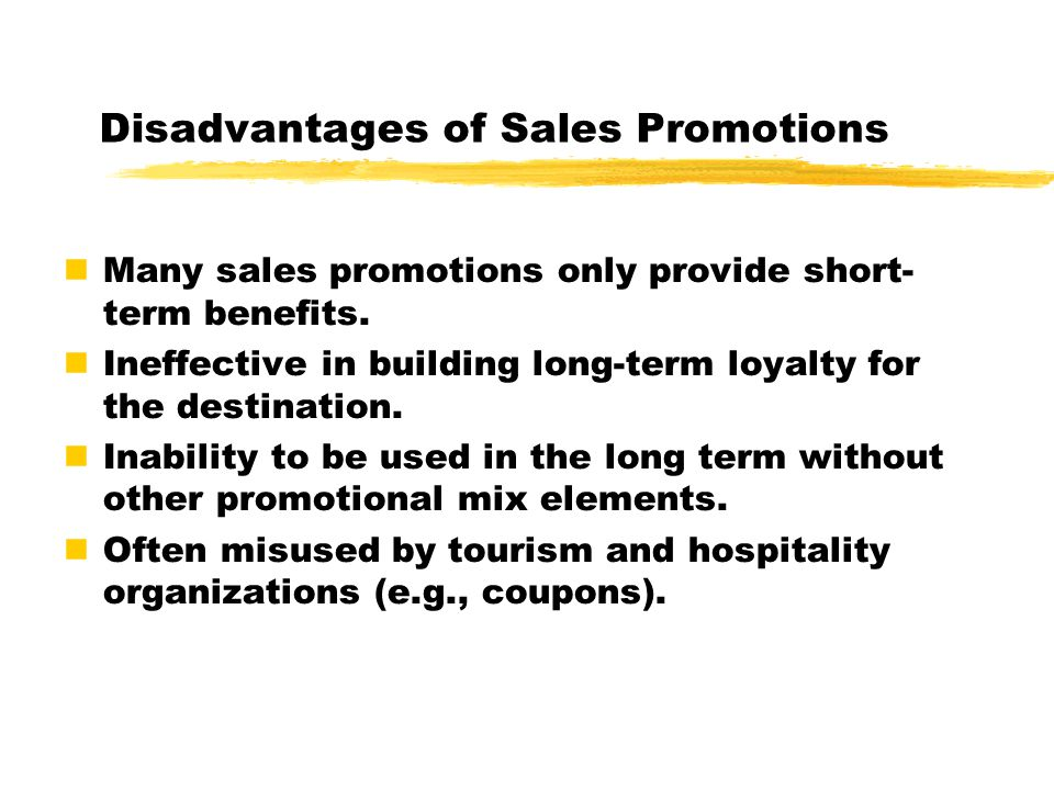 Disadvantages of Sales Promotions Many sales promotions only provide short- term benefits.