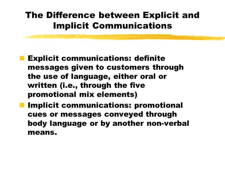 The Difference between Explicit and Implicit Communications Explicit communications: definite messages given to customers through the use of language, either oral or written (i.e., through the five promotional mix elements) Implicit communications: promotional cues or messages conveyed through body language or by another non-verbal means.