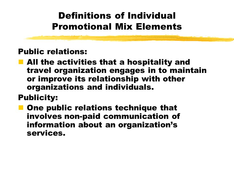 Definitions of Individual Promotional Mix Elements Public relations: All the activities that a hospitality and travel organization engages in to maintain or improve its relationship with other organizations and individuals.
