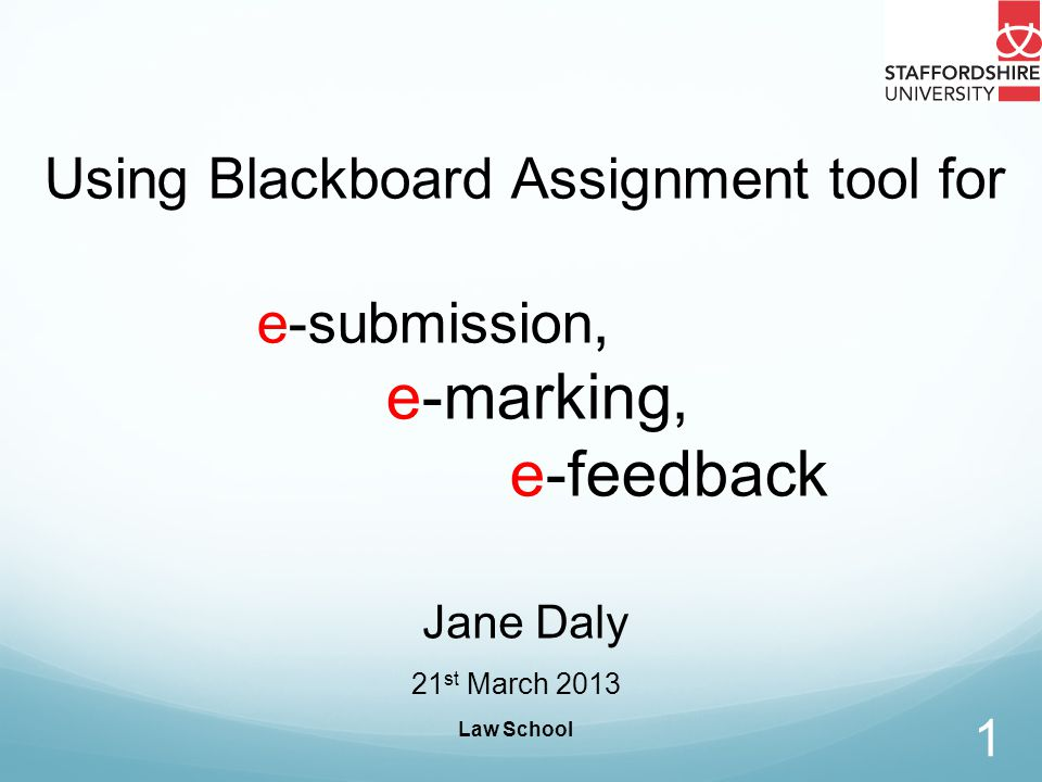 Law School 1 Using Blackboard Assignment tool for e-submission, e-marking, e-feedback Jane Daly 21 st March 2013