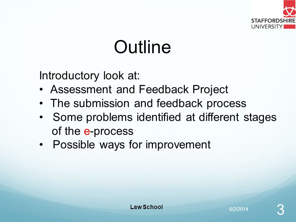 Law School 4 Assessment and Feedback Project Project website: https://bb.wiki.staffs.ac.uk/https://bb.wiki.staffs.ac.uk/ To enhance the students experience of assessment at Staffordshire University To ensure consistency in the management of assessment throughout the University.