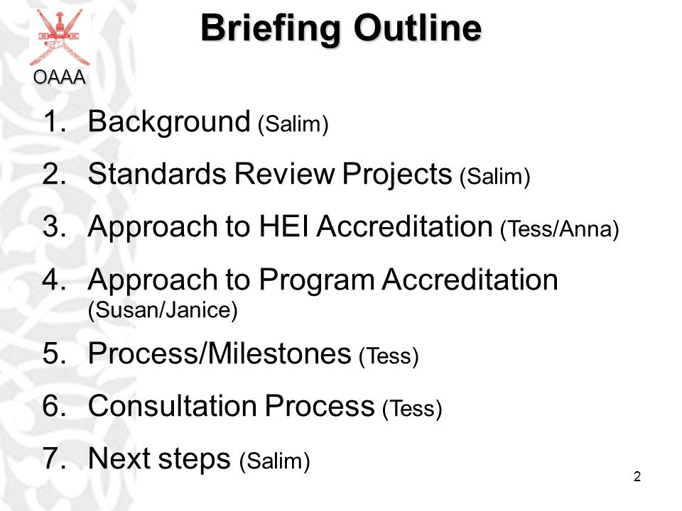 2 Briefing Outline 1.Background (Salim) 2.Standards Review Projects (Salim) 3.Approach to HEI Accreditation (Tess/Anna) 4.Approach to Program Accreditation (Susan/Janice) 5.Process/Milestones (Tess) 6.Consultation Process (Tess) 7.Next steps (Salim) OAAA