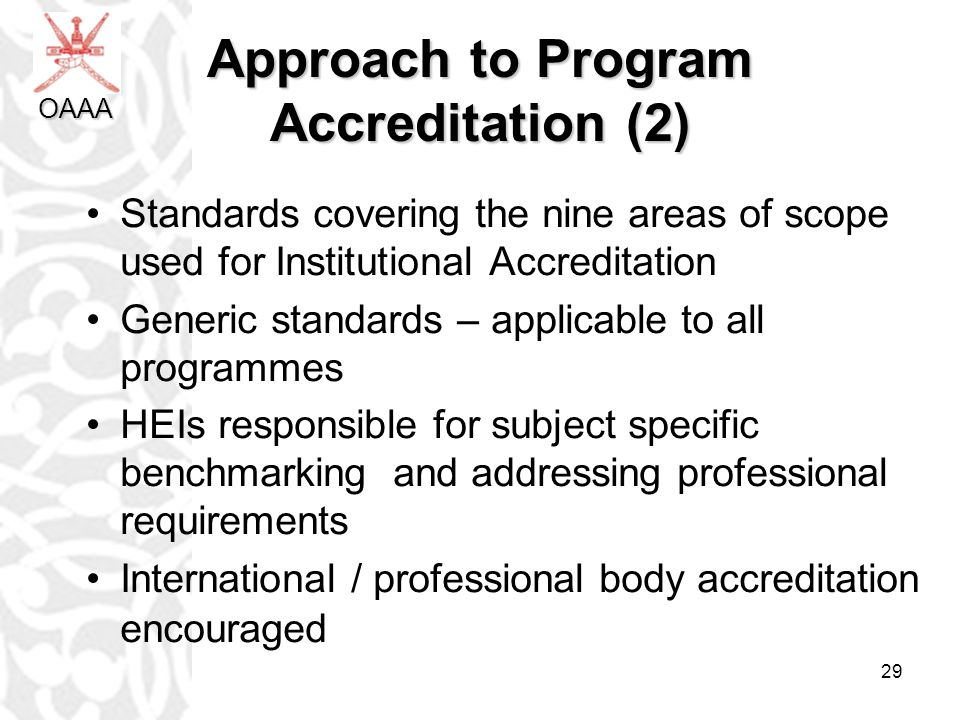 29 Approach to Program Accreditation (2) Standards covering the nine areas of scope used for Institutional Accreditation Generic standards – applicable to all programmes HEIs responsible for subject specific benchmarking and addressing professional requirements International / professional body accreditation encouraged OAAA