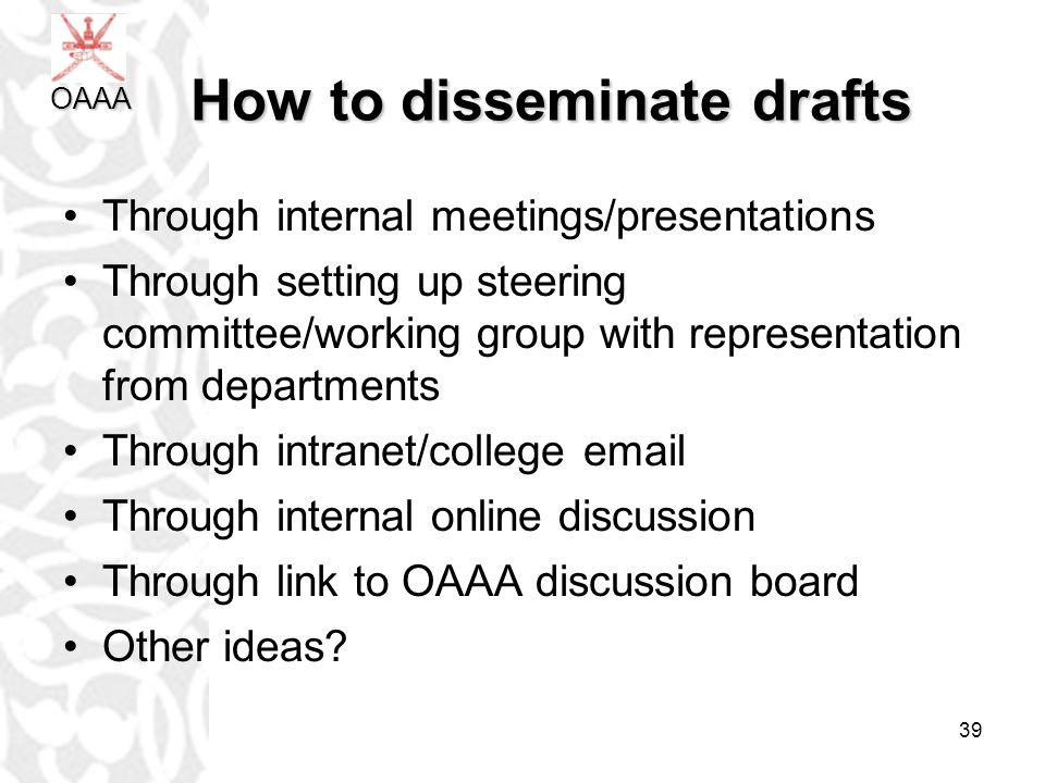 39 How to disseminate drafts How to disseminate drafts Through internal meetings/presentations Through setting up steering committee/working group with representation from departments Through intranet/college email Through internal online discussion Through link to OAAA discussion board Other ideas.