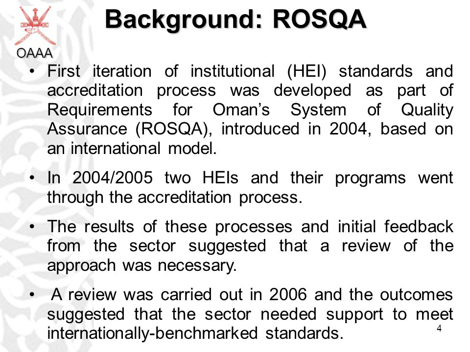 4 Background: ROSQA First iteration of institutional (HEI) standards and accreditation process was developed as part of Requirements for Omans System of Quality Assurance (ROSQA), introduced in 2004, based on an international model.