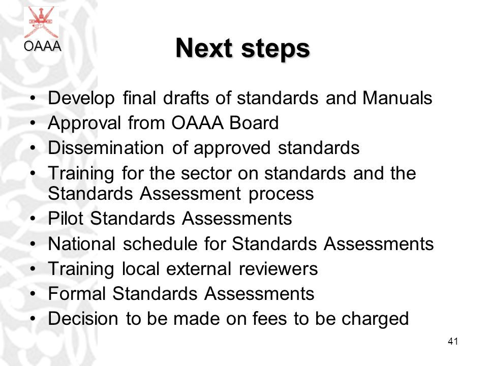41 Next steps Develop final drafts of standards and Manuals Approval from OAAA Board Dissemination of approved standards Training for the sector on standards and the Standards Assessment process Pilot Standards Assessments National schedule for Standards Assessments Training local external reviewers Formal Standards Assessments Decision to be made on fees to be charged OAAA