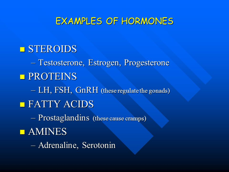 EXAMPLES OF HORMONES STEROIDS STEROIDS –Testosterone, Estrogen, Progesterone PROTEINS PROTEINS –LH, FSH, GnRH (these regulate the gonads) FATTY ACIDS