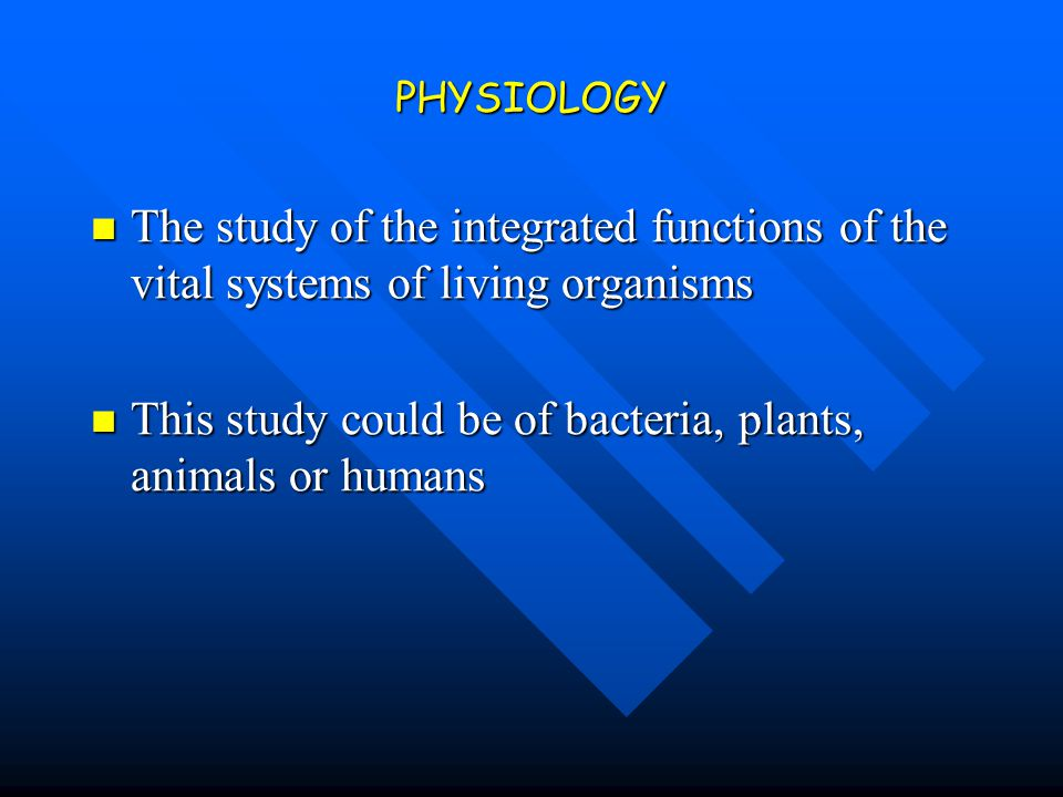 PHYSIOLOGY The study of the integrated functions of the vital systems of living organisms The study of the integrated functions of the vital systems o