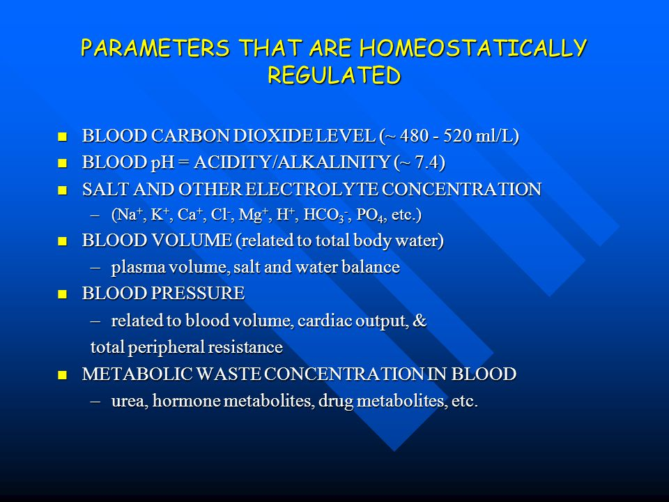 PARAMETERS THAT ARE HOMEOSTATICALLY REGULATED BLOOD CARBON DIOXIDE LEVEL (~ 480 - 520 ml/L) BLOOD CARBON DIOXIDE LEVEL (~ 480 - 520 ml/L) BLOOD pH = A
