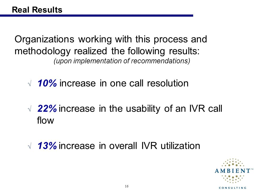 16 Real Results Organizations working with this process and methodology realized the following results: (upon implementation of recommendations) 10% increase in one call resolution 22% increase in the usability of an IVR call flow 13% increase in overall IVR utilization