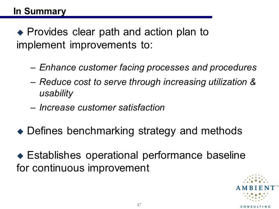 17 In Summary Provides clear path and action plan to implement improvements to: –Enhance customer facing processes and procedures –Reduce cost to serv