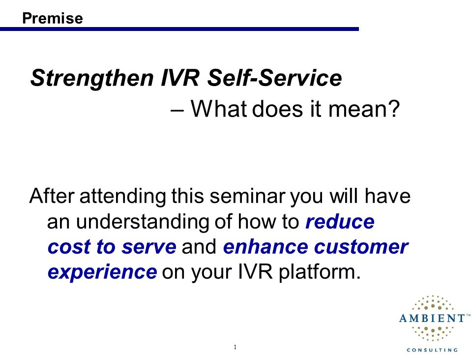 1 Premise Strengthen IVR Self-Service – What does it mean? After attending this seminar you will have an understanding of how to reduce cost to serve
