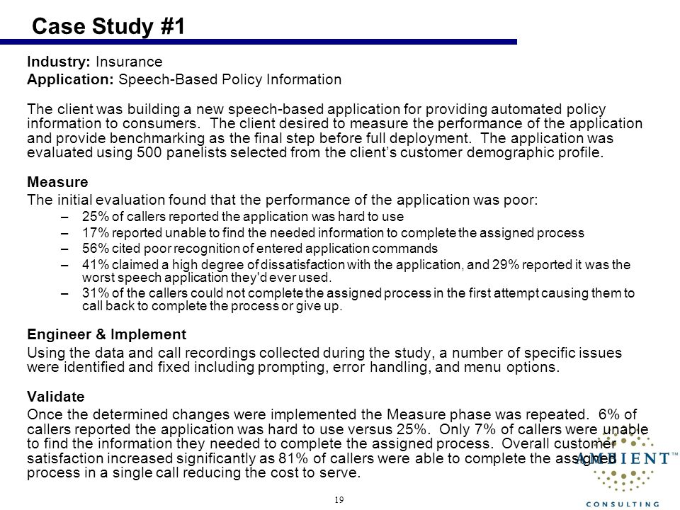 19 Case Study #1 Industry: Insurance Application: Speech-Based Policy Information The client was building a new speech-based application for providing