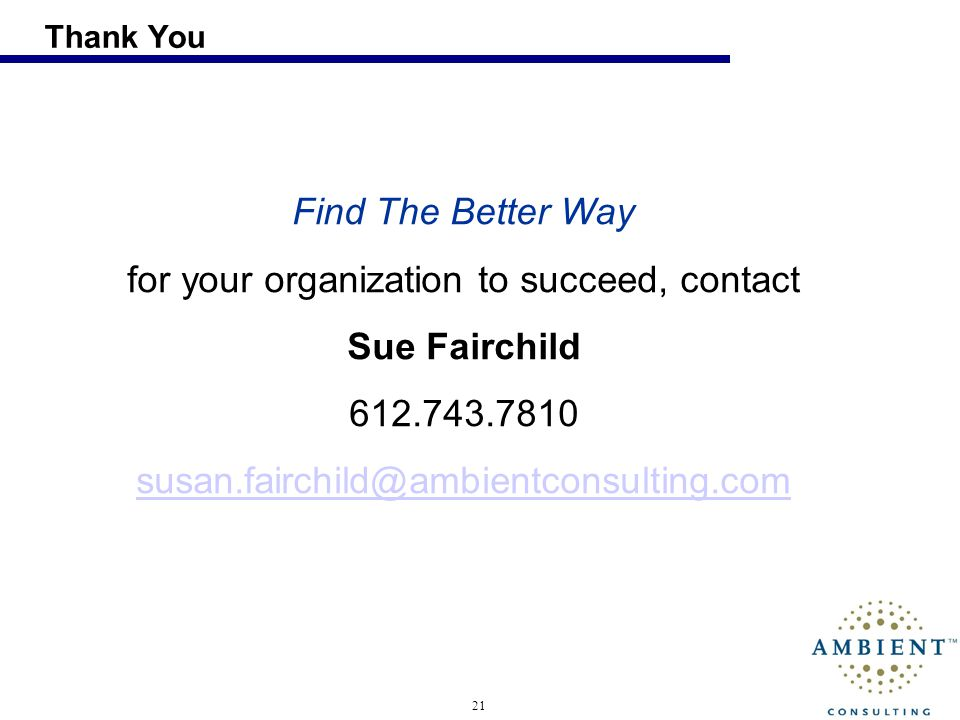 21 Thank You Find The Better Way for your organization to succeed, contact Sue Fairchild 612.743.7810 susan.fairchild@ambientconsulting.com
