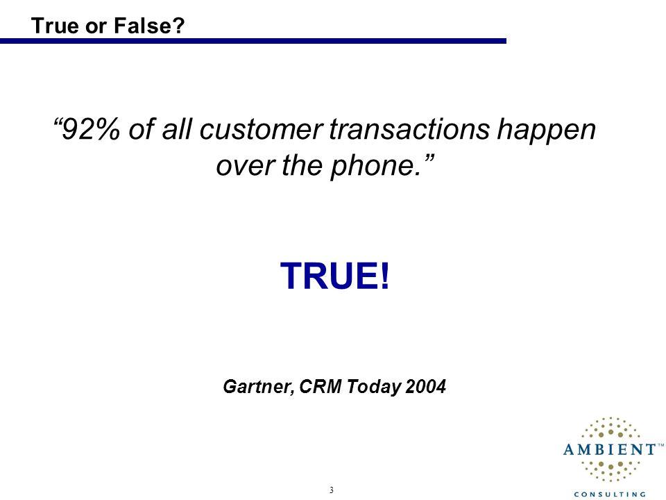 3 True or False? 92% of all customer transactions happen over the phone. Gartner, CRM Today 2004 TRUE!