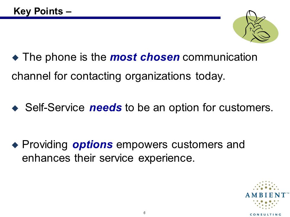 6 Key Points – The phone is the most chosen communication channel for contacting organizations today. Self-Service needs to be an option for customers