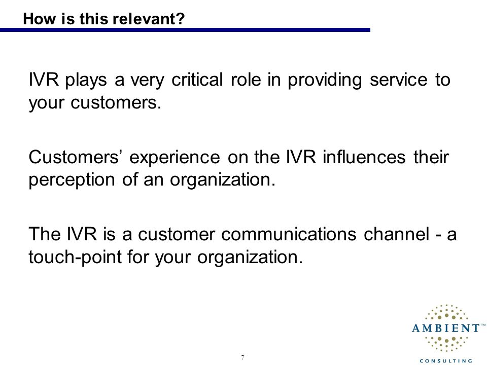 7 How is this relevant? IVR plays a very critical role in providing service to your customers. Customers experience on the IVR influences their percep