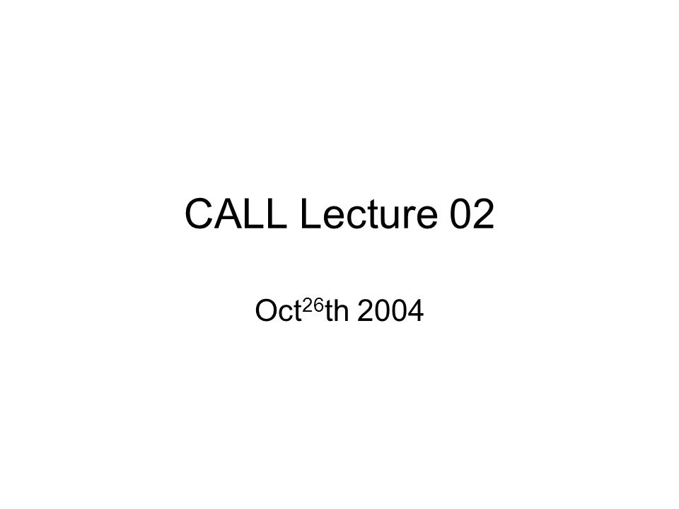 CALL Lecture 02 Oct 26 th 2004