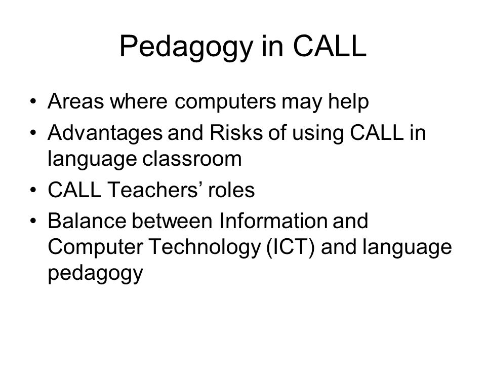Pedagogy in CALL Areas where computers may help Advantages and Risks of using CALL in language classroom CALL Teachers roles Balance between Information and Computer Technology (ICT) and language pedagogy