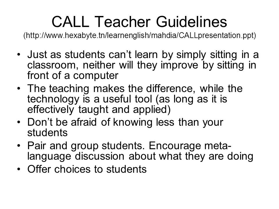 CALL Teacher Guidelines (http://www.hexabyte.tn/learnenglish/mahdia/CALLpresentation.ppt) Just as students cant learn by simply sitting in a classroom, neither will they improve by sitting in front of a computer The teaching makes the difference, while the technology is a useful tool (as long as it is effectively taught and applied) Dont be afraid of knowing less than your students Pair and group students.