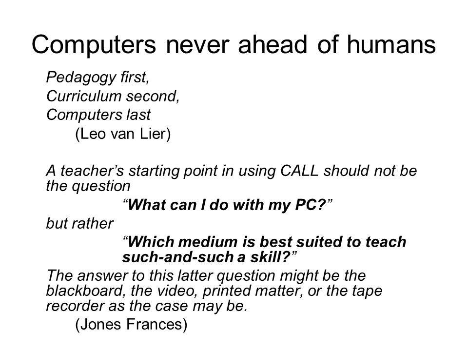 Computers never ahead of humans Pedagogy first, Curriculum second, Computers last (Leo van Lier) A teachers starting point in using CALL should not be the question What can I do with my PC.