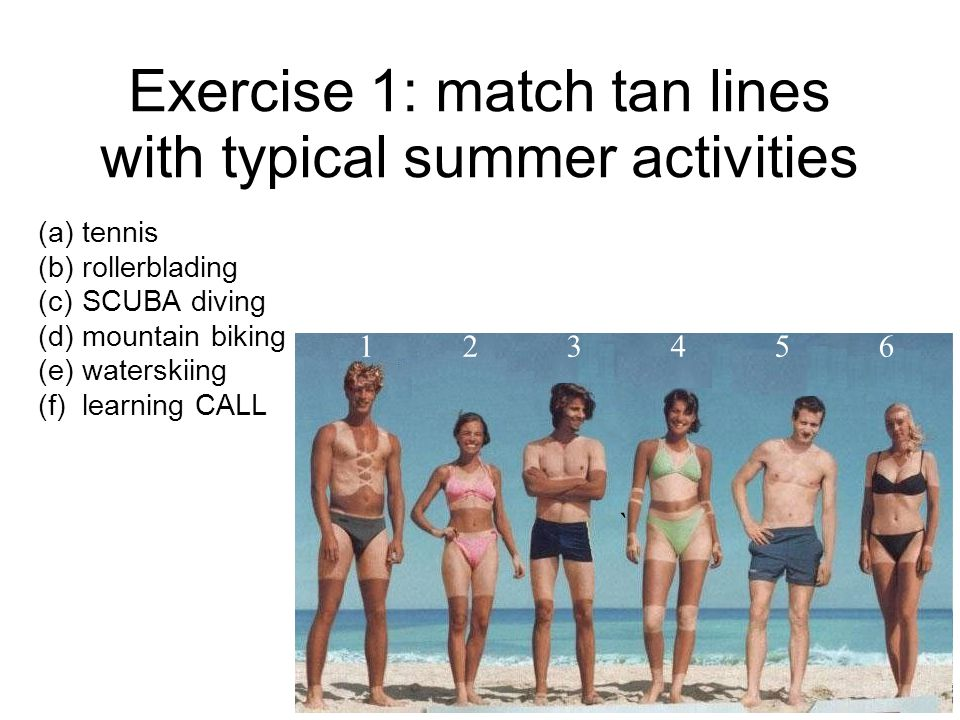 Exercise 1: match tan lines with typical summer activities (a) tennis (b) rollerblading (c) SCUBA diving (d) mountain biking (e) waterskiing (f) learning CALL ` 1 2 3 4 5 6