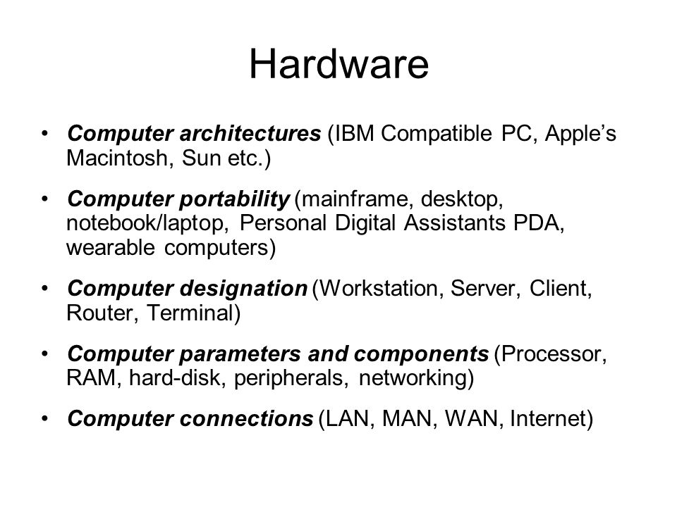 Hardware Computer architectures (IBM Compatible PC, Apples Macintosh, Sun etc.) Computer portability (mainframe, desktop, notebook/laptop, Personal Digital Assistants PDA, wearable computers) Computer designation (Workstation, Server, Client, Router, Terminal) Computer parameters and components (Processor, RAM, hard-disk, peripherals, networking) Computer connections (LAN, MAN, WAN, Internet)