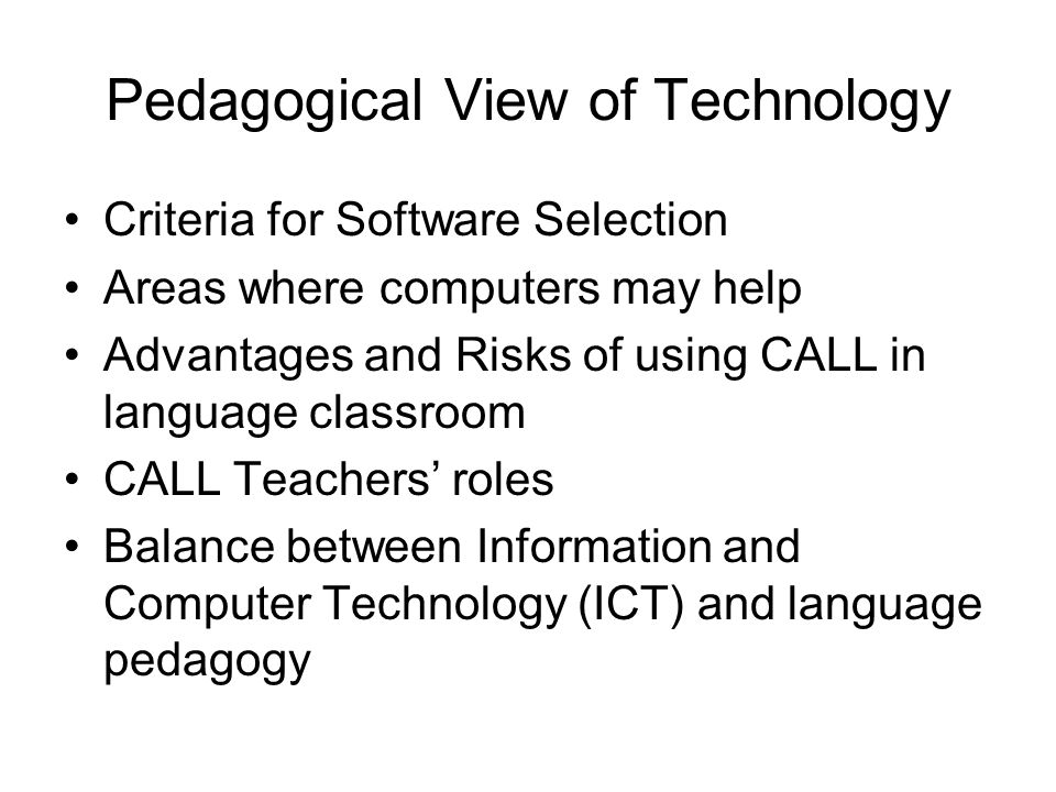 Pedagogical View of Technology Criteria for Software Selection Areas where computers may help Advantages and Risks of using CALL in language classroom CALL Teachers roles Balance between Information and Computer Technology (ICT) and language pedagogy