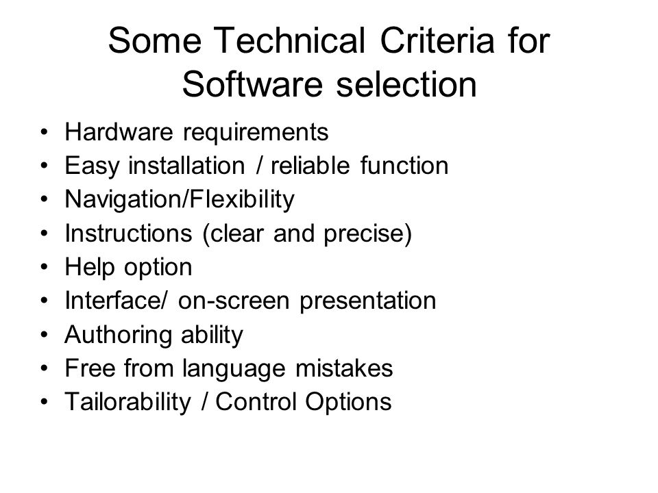 Some Technical Criteria for Software selection Hardware requirements Easy installation / reliable function Navigation/Flexibility Instructions (clear and precise) Help option Interface/ on-screen presentation Authoring ability Free from language mistakes Tailorability / Control Options