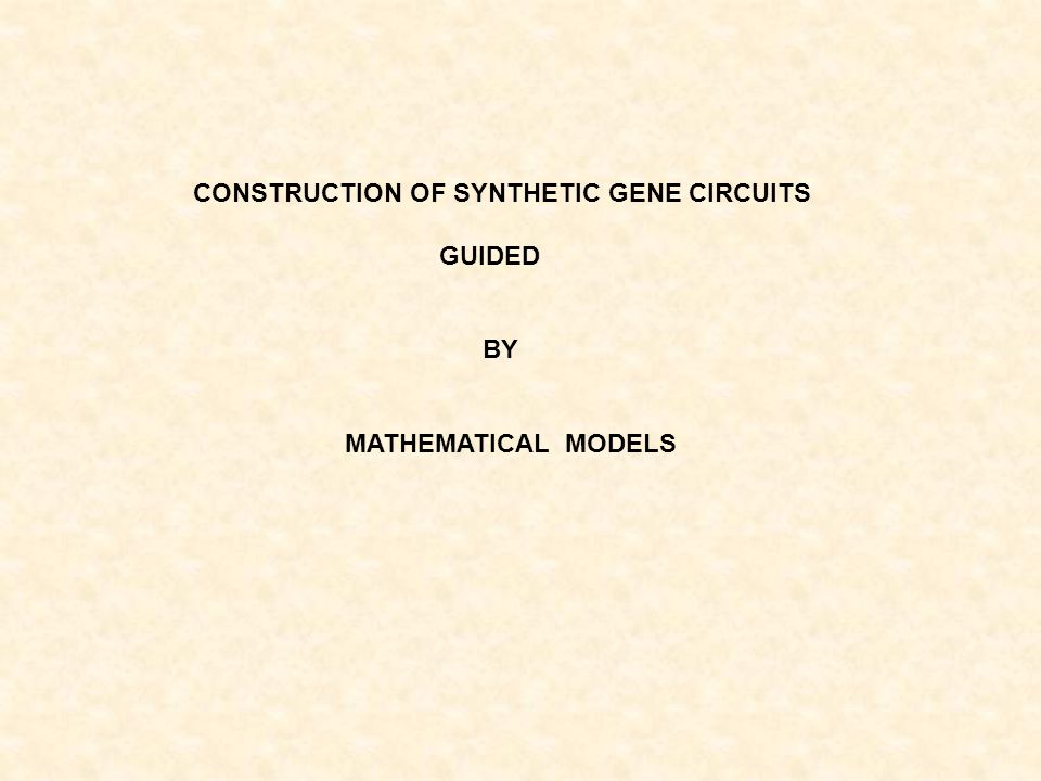 CONSTRUCTION OF SYNTHETIC GENE CIRCUITS GUIDED BY MATHEMATICAL MODELS