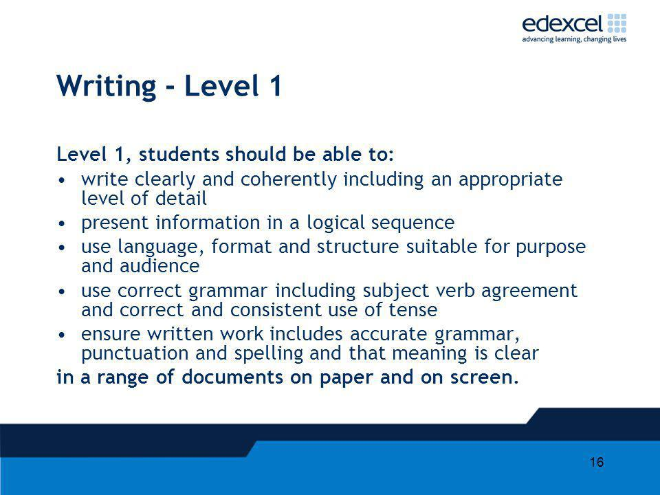 16 Writing - Level 1 Level 1, students should be able to: write clearly and coherently including an appropriate level of detail present information in