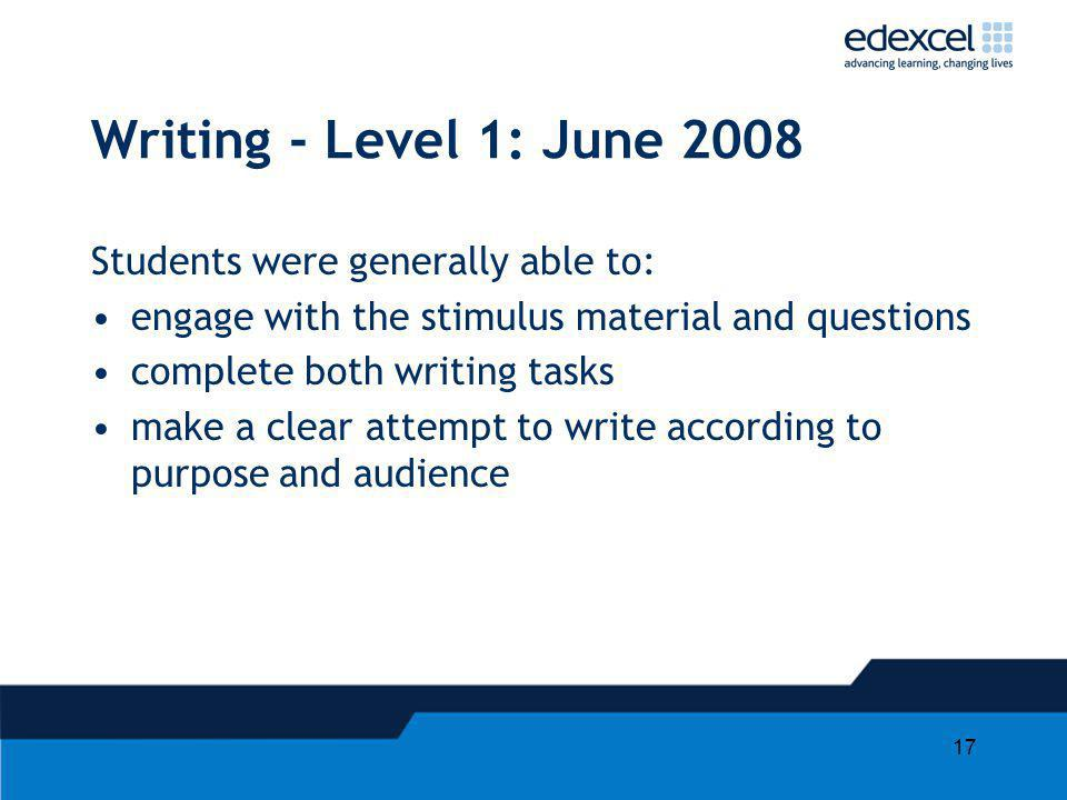 17 Writing - Level 1: June 2008 Students were generally able to: engage with the stimulus material and questions complete both writing tasks make a clear attempt to write according to purpose and audience