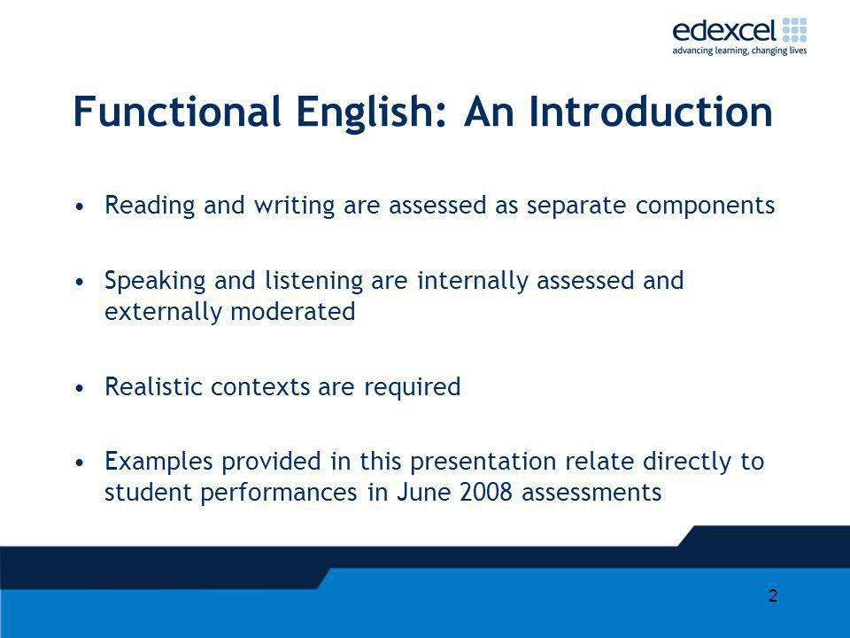 2 Functional English: An Introduction Reading and writing are assessed as separate components Speaking and listening are internally assessed and exter