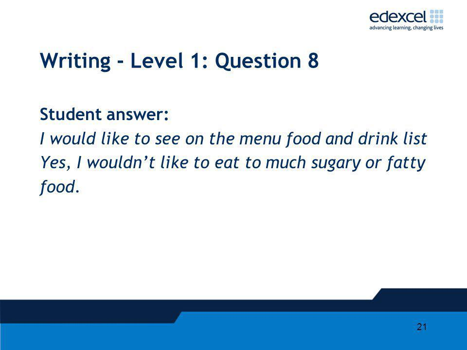 21 Writing - Level 1: Question 8 Student answer: I would like to see on the menu food and drink list Yes, I wouldnt like to eat to much sugary or fatty food.