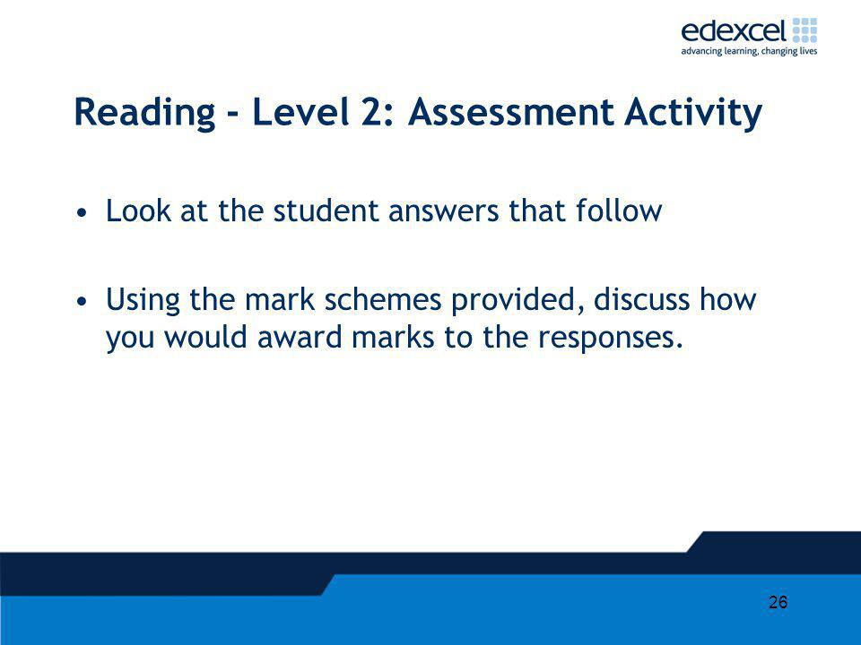 26 Reading - Level 2: Assessment Activity Look at the student answers that follow Using the mark schemes provided, discuss how you would award marks to the responses.