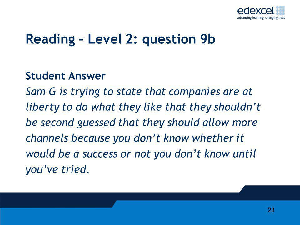 28 Reading - Level 2: question 9b Student Answer Sam G is trying to state that companies are at liberty to do what they like that they shouldnt be second guessed that they should allow more channels because you dont know whether it would be a success or not you dont know until youve tried.