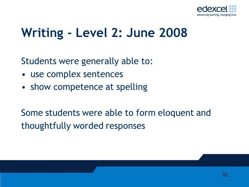 32 Writing - Level 2: June 2008 Students were generally able to: use complex sentences show competence at spelling Some students were able to form elo