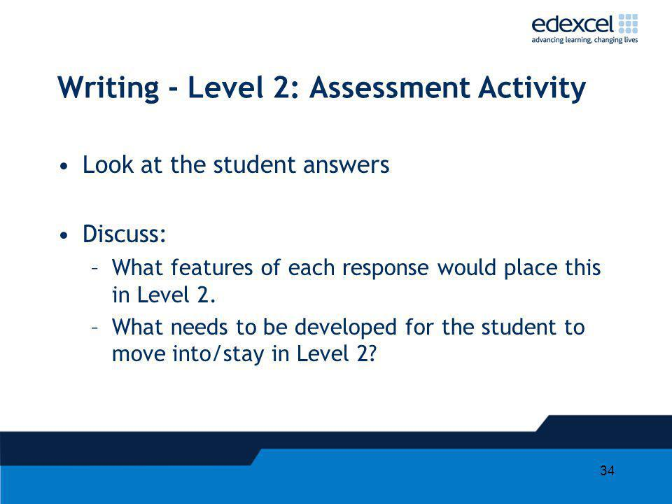 34 Writing - Level 2: Assessment Activity Look at the student answers Discuss: –What features of each response would place this in Level 2. –What need