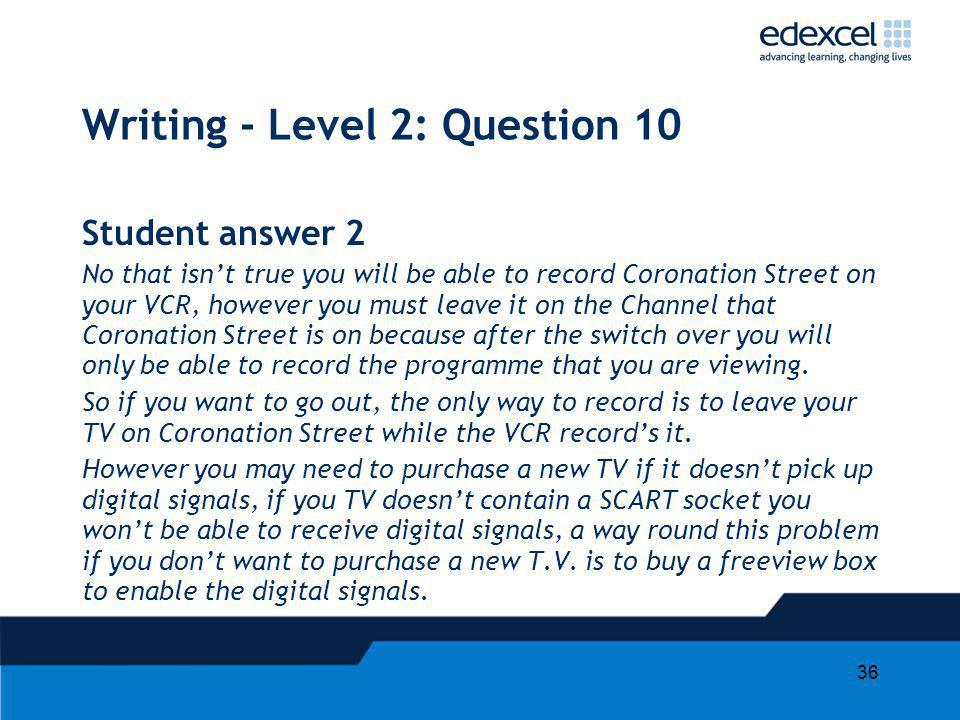 36 Writing - Level 2: Question 10 Student answer 2 No that isnt true you will be able to record Coronation Street on your VCR, however you must leave it on the Channel that Coronation Street is on because after the switch over you will only be able to record the programme that you are viewing.