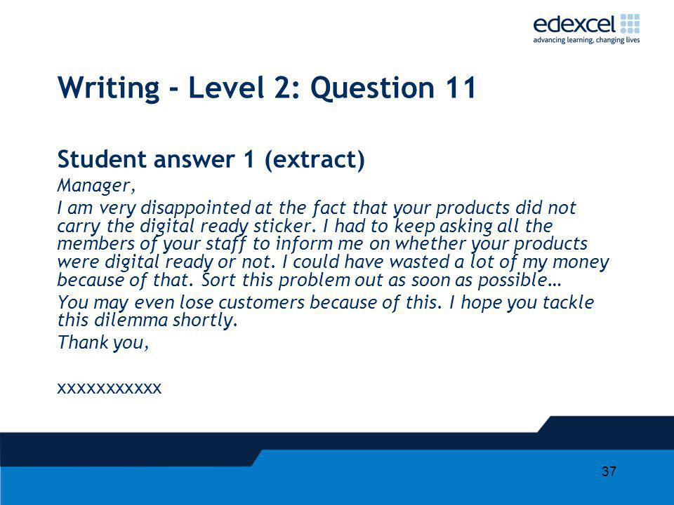 37 Writing - Level 2: Question 11 Student answer 1 (extract) Manager, I am very disappointed at the fact that your products did not carry the digital ready sticker.