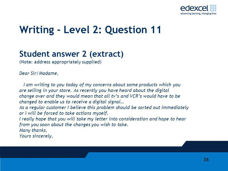 38 Writing - Level 2: Question 11 Student answer 2 (extract) (Note: address appropriately supplied) Dear Sir/Madame, I am writing to you today of my c